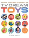 [[TV Cream's Toys: Presents You Pestered Your Parents for]] [By: Steve Berry] [November, 2007]